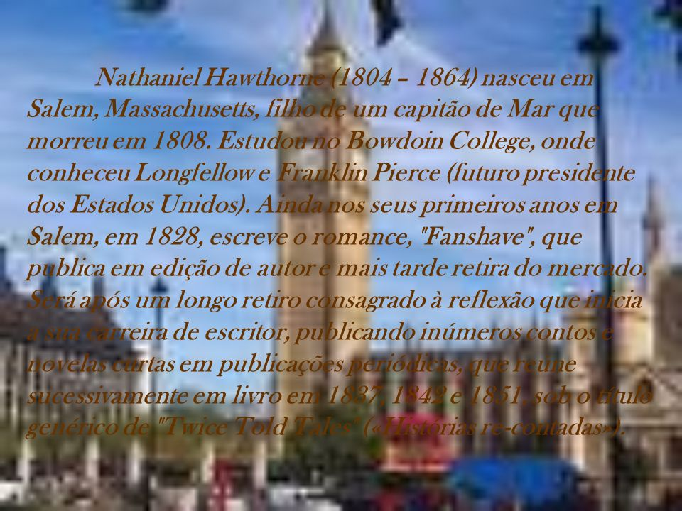 Nathaniel Hawthorne (1804 – 1864) nasceu em Salem, Massachusetts, filho de um capitão de Mar que morreu em 1808. Estudou no Bowdoin College, onde conh