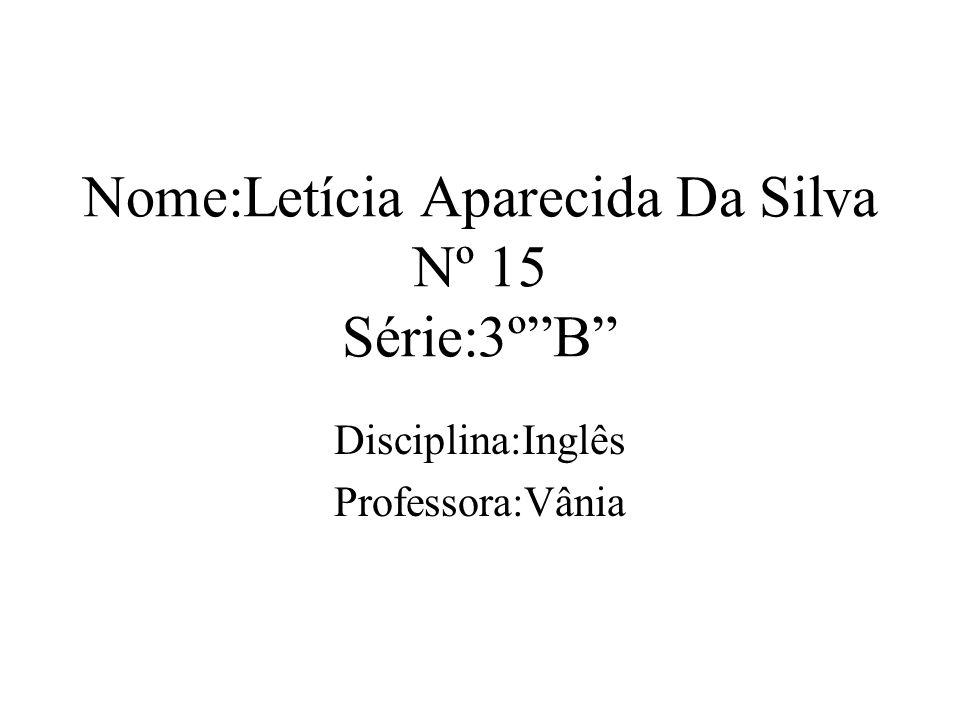 Nome:Letícia Aparecida Da Silva Nº 15 Série:3ºB Disciplina:Inglês Professora:Vânia