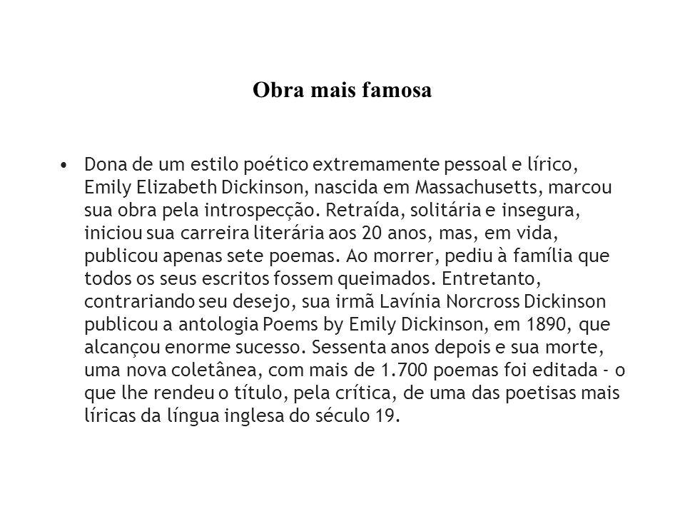 Obra mais famosa Dona de um estilo poético extremamente pessoal e lírico, Emily Elizabeth Dickinson, nascida em Massachusetts, marcou sua obra pela in