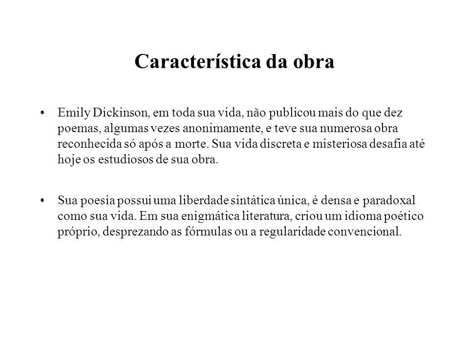 Característica da obra Emily Dickinson, em toda sua vida, não publicou mais do que dez poemas, algumas vezes anonimamente, e teve sua numerosa obra re