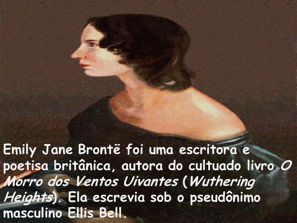 Emily Jane Brontë foi uma escritora e poetisa britânica, autora do cultuado livro O Morro dos Ventos Uivantes (Wuthering Heights). Ela escrevia sob o