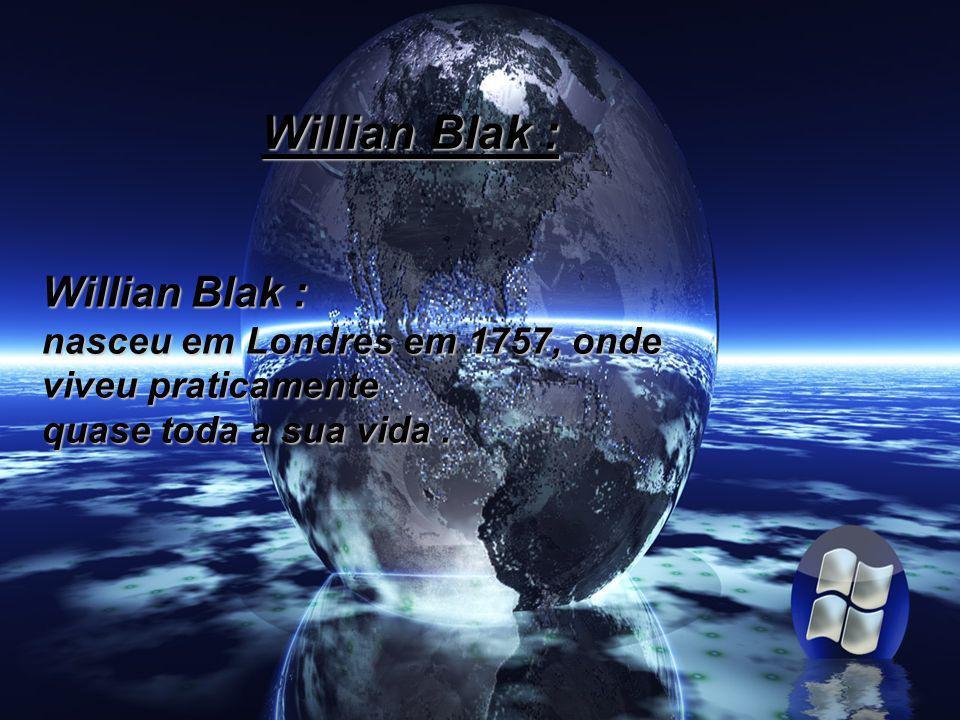 Willian Blak : nasceu em Londres em 1757, onde viveu praticamente quase toda a sua vida.