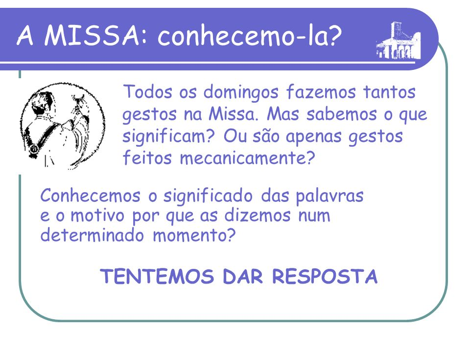 A MISSA: conhecemo-la.Todos os domingos fazemos tantos gestos na Missa.