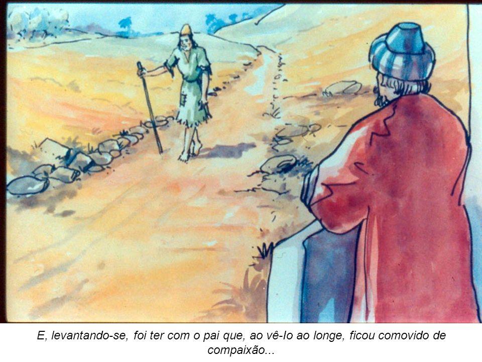 E, levantando-se, foi ter com o pai que, ao vê-Io ao longe, ficou comovido de compaixão...