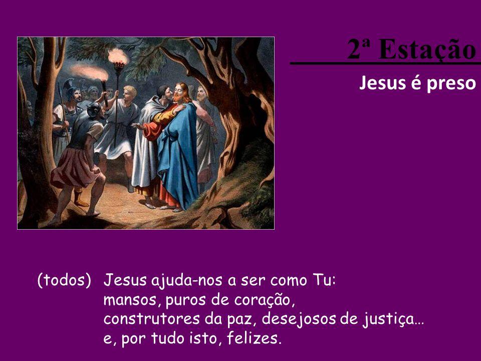 2ª Estação Jesus é preso (todos)Jesus ajuda-nos a ser como Tu: mansos, puros de coração, construtores da paz, desejosos de justiça… e, por tudo isto, felizes.
