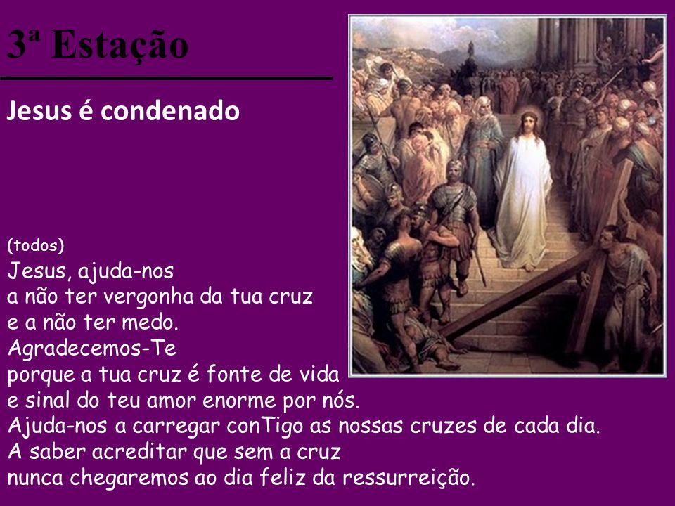 3ª Estação Jesus é condenado (todos) Jesus, ajuda-nos a não ter vergonha da tua cruz e a não ter medo.
