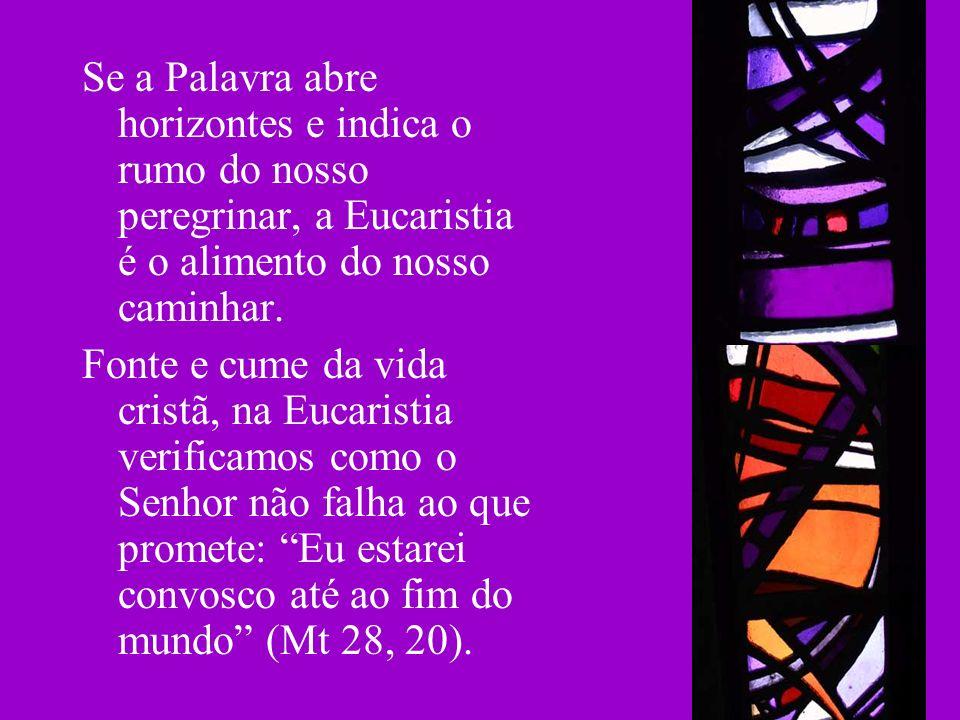 Se a Palavra abre horizontes e indica o rumo do nosso peregrinar, a Eucaristia é o alimento do nosso caminhar. Fonte e cume da vida cristã, na Eucaris