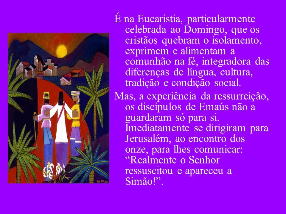 É na Eucaristia, particularmente celebrada ao Domingo, que os cristãos quebram o isolamento, exprimem e alimentam a comunhão na fé, integradora das di