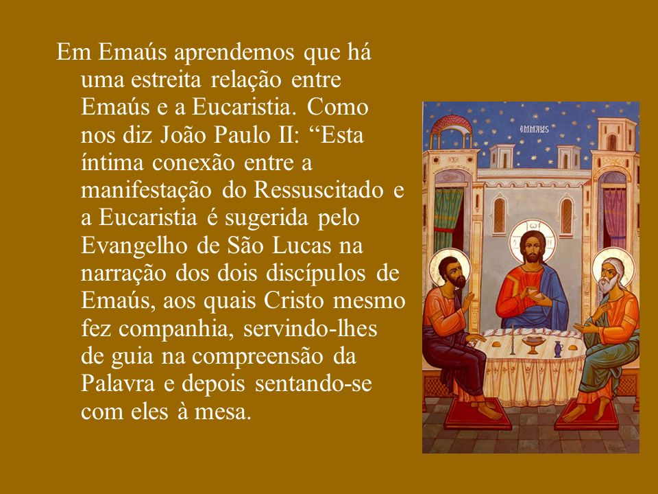 Em Emaús aprendemos que há uma estreita relação entre Emaús e a Eucaristia. Como nos diz João Paulo II: Esta íntima conexão entre a manifestação do Re