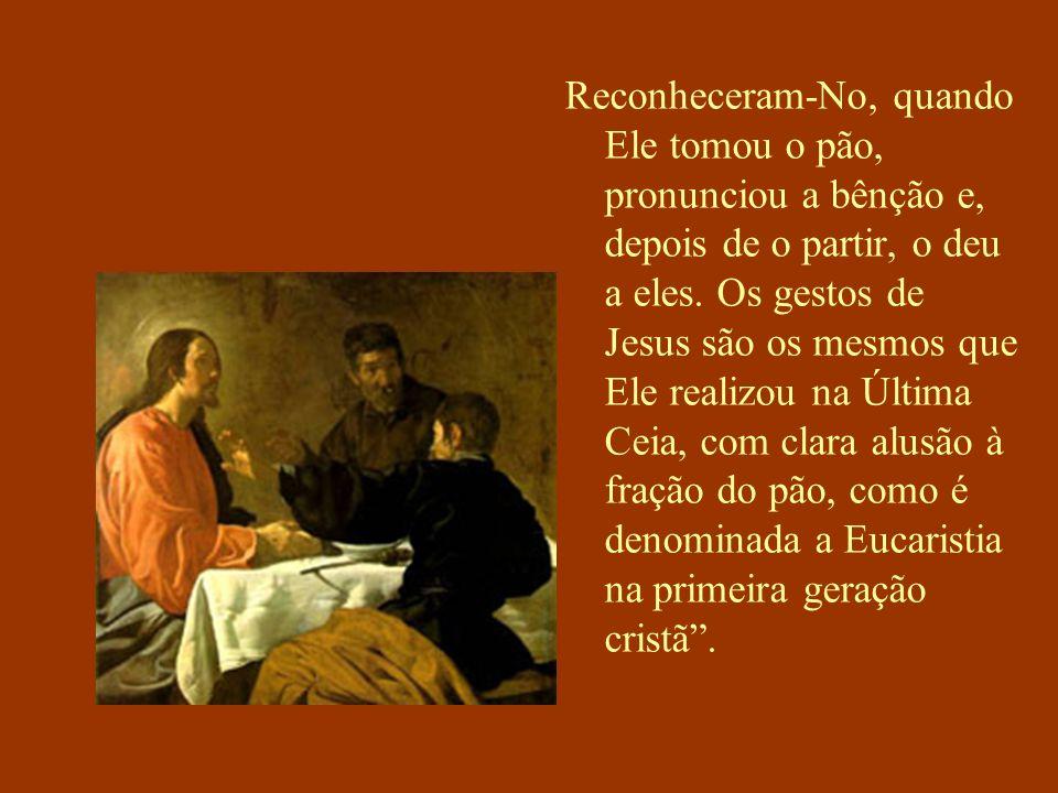Reconheceram-No, quando Ele tomou o pão, pronunciou a bênção e, depois de o partir, o deu a eles. Os gestos de Jesus são os mesmos que Ele realizou na