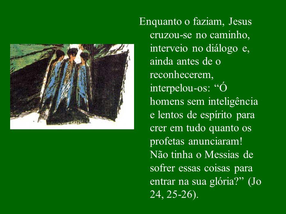 Enquanto o faziam, Jesus cruzou-se no caminho, interveio no diálogo e, ainda antes de o reconhecerem, interpelou-os: Ó homens sem inteligência e lento