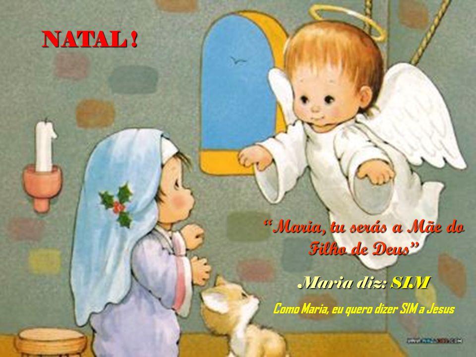 Maria, tu serás a Mãe do Filho de Deus Maria diz: SIM Como Maria, eu quero dizer SIM a Jesus NATAL !