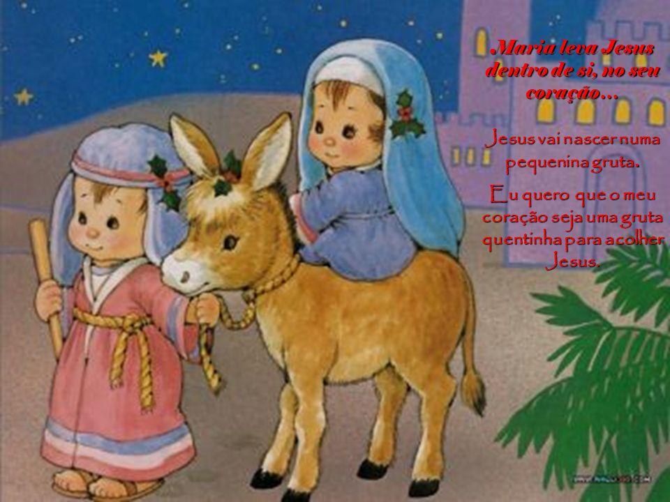 Maria leva Jesus dentro de si, no seu coração… Jesus vai nascer numa pequenina gruta.