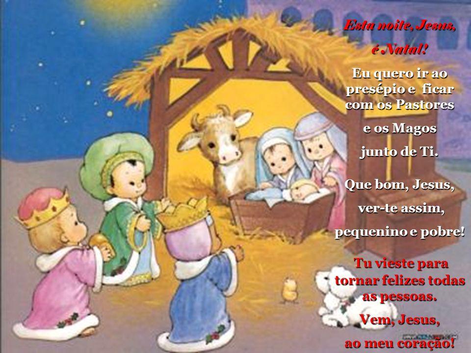 Esta noite, Jesus, é Natal.Eu quero ir ao presépio e ficar com os Pastores e os Magos junto de Ti.