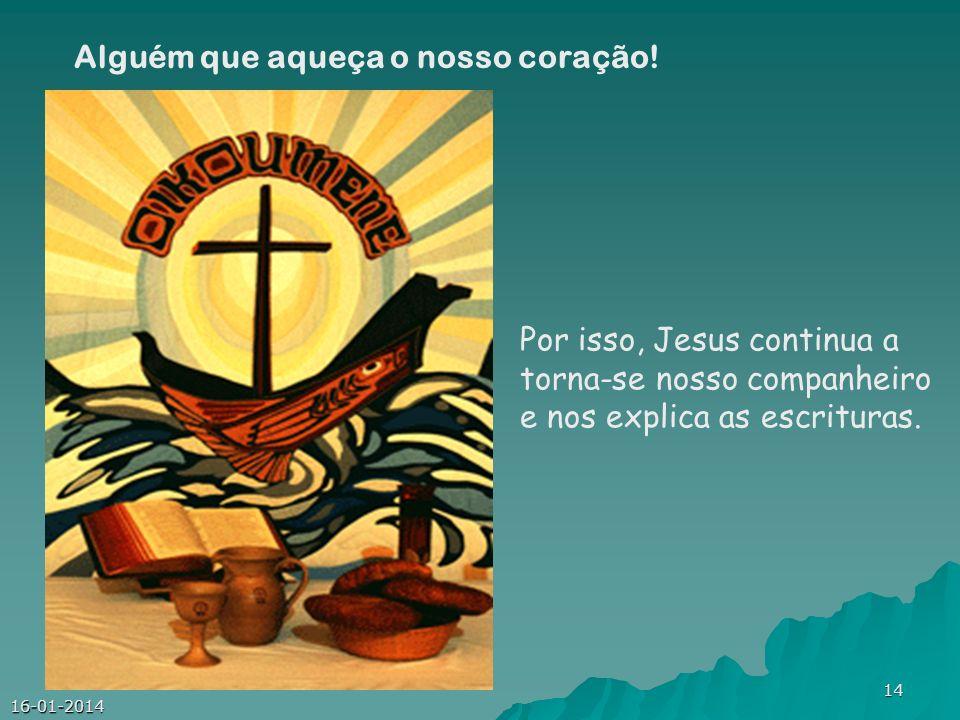 16-01-2014 14 Por isso, Jesus continua a torna-se nosso companheiro e nos explica as escrituras. Alguém que aqueça o nosso coração!