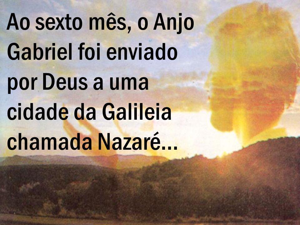 Ao sexto mês, o Anjo Gabriel foi enviado por Deus a uma cidade da Galileia chamada Nazaré…