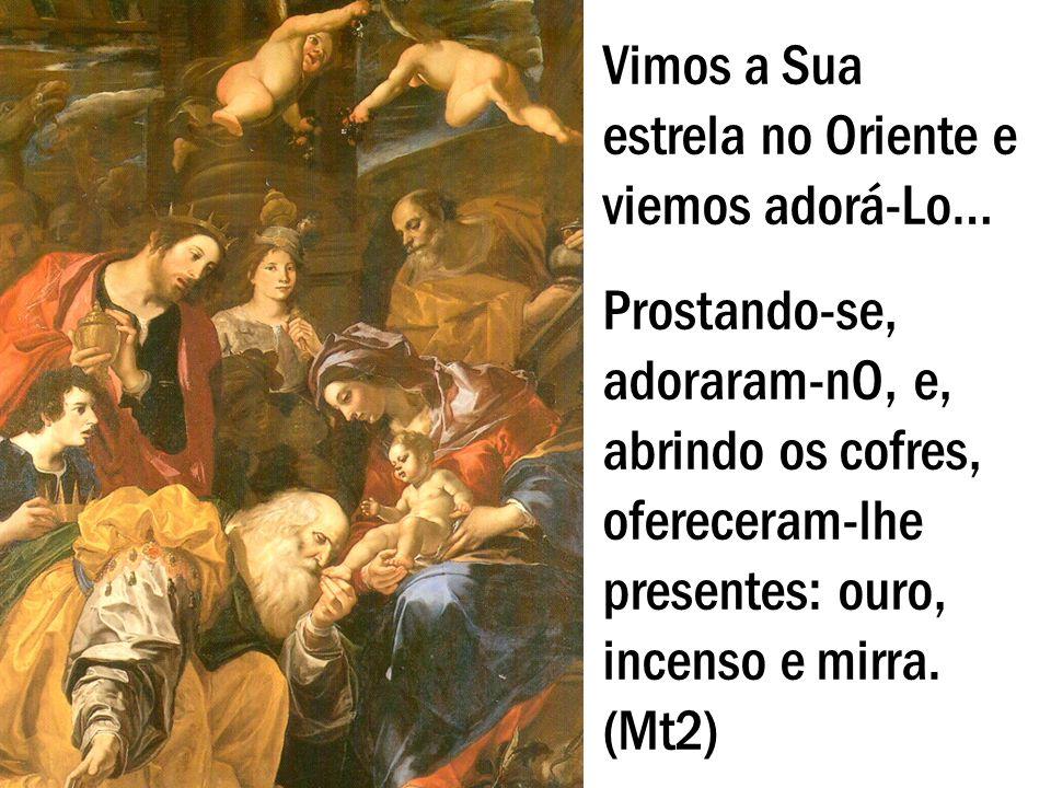 Vimos a Sua estrela no Oriente e viemos adorá-Lo… Prostando-se, adoraram-nO, e, abrindo os cofres, ofereceram-lhe presentes: ouro, incenso e mirra. (M