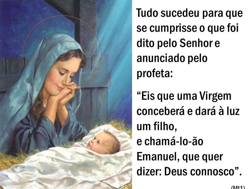 Tudo sucedeu para que se cumprisse o que foi dito pelo Senhor e anunciado pelo profeta: Eis que uma Virgem conceberá e dará à luz um filho, e chamá-lo-ão Emanuel, que quer dizer: Deus connosco.