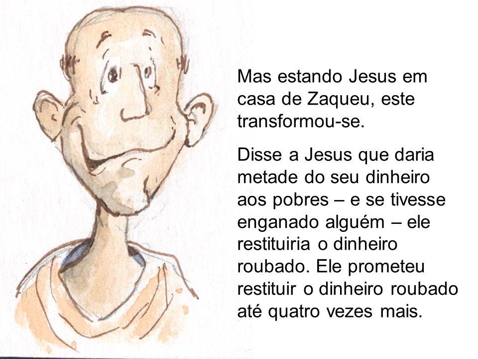 Mas estando Jesus em casa de Zaqueu, este transformou-se. Disse a Jesus que daria metade do seu dinheiro aos pobres – e se tivesse enganado alguém – e
