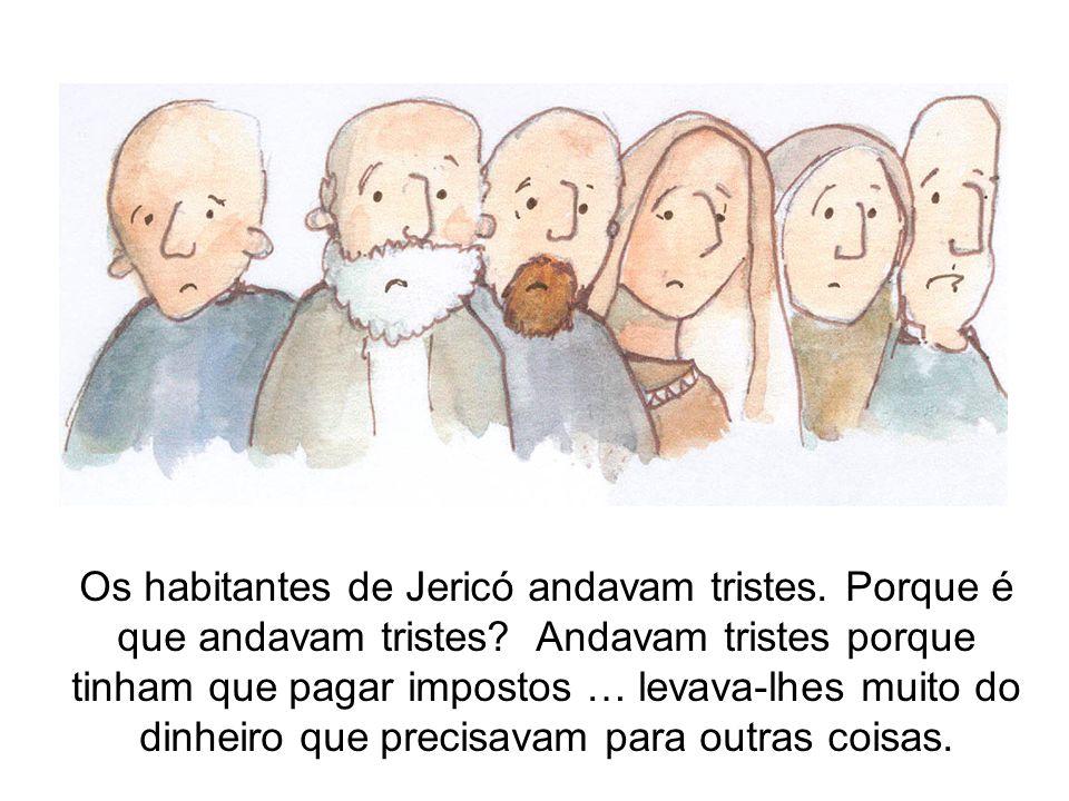 Os habitantes de Jericó andavam tristes. Porque é que andavam tristes? Andavam tristes porque tinham que pagar impostos … levava-lhes muito do dinheir