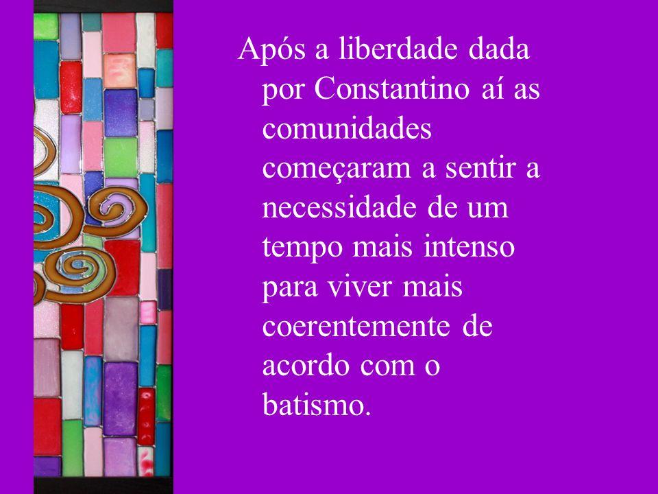 Após a liberdade dada por Constantino aí as comunidades começaram a sentir a necessidade de um tempo mais intenso para viver mais coerentemente de aco