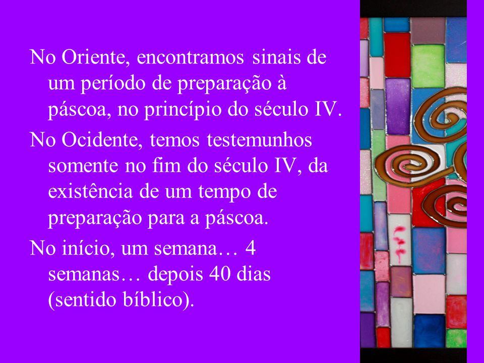 No Oriente, encontramos sinais de um período de preparação à páscoa, no princípio do século IV. No Ocidente, temos testemunhos somente no fim do sécul