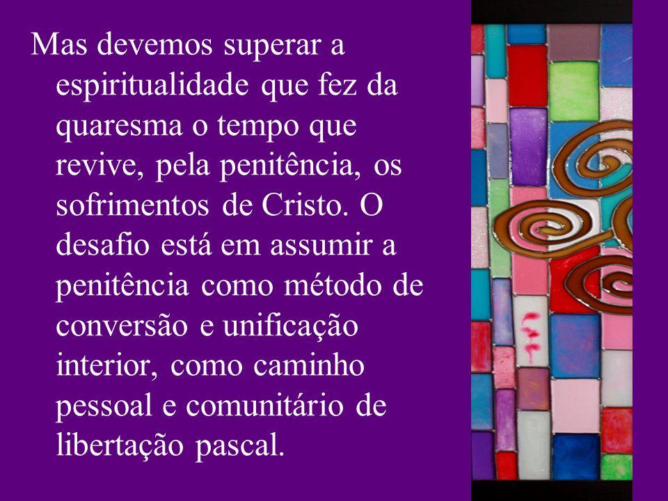 Mas devemos superar a espiritualidade que fez da quaresma o tempo que revive, pela penitência, os sofrimentos de Cristo. O desafio está em assumir a p