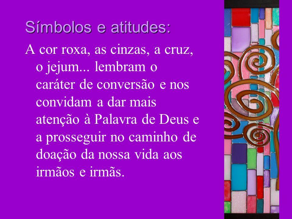 Símbolos e atitudes: A cor roxa, as cinzas, a cruz, o jejum... lembram o caráter de conversão e nos convidam a dar mais atenção à Palavra de Deus e a