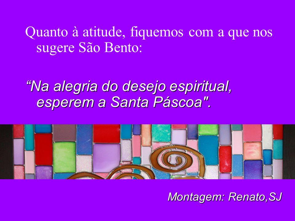 Quanto à atitude, fiquemos com a que nos sugere São Bento: Na alegria do desejo espiritual, esperem a Santa Páscoa