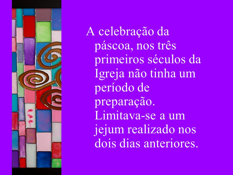 A celebração da páscoa, nos três primeiros séculos da Igreja não tinha um período de preparação. Limitava-se a um jejum realizado nos dois dias anteri