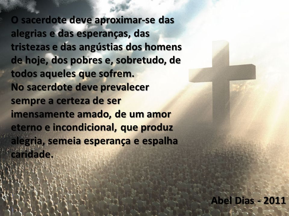 Abel Dias - 2011 O sacerdote deve aproximar-se das alegrias e das esperanças, das tristezas e das angústias dos homens de hoje, dos pobres e, sobretud