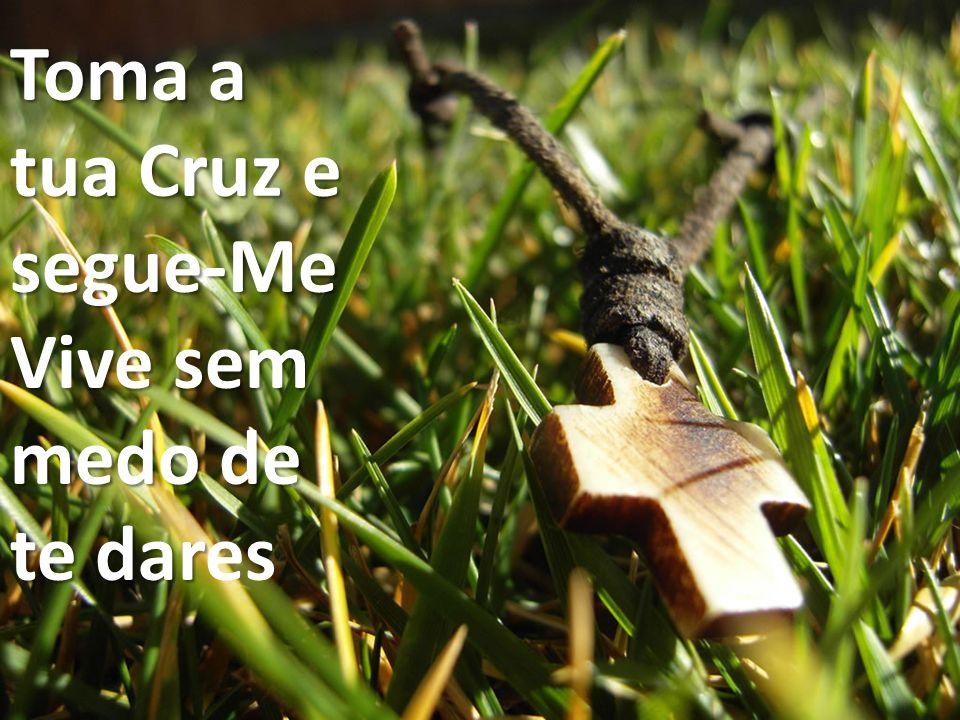Toma a tua Cruz e segue-Me Vive sem medo de te dar Toma a tua Cruz e segue-Me Vive sem medo de te dares