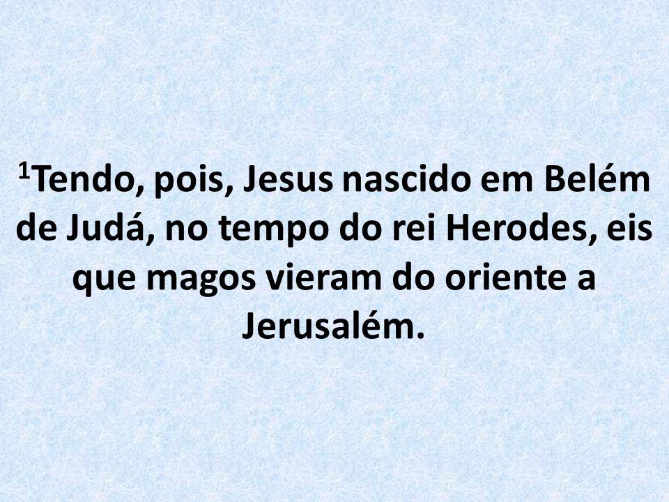 1 Tendo, pois, Jesus nascido em Belém de Judá, no tempo do rei Herodes, eis que magos vieram do oriente a Jerusalém.