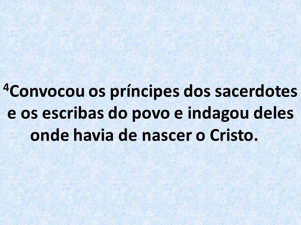 4 Convocou os príncipes dos sacerdotes e os escribas do povo e indagou deles onde havia de nascer o Cristo.