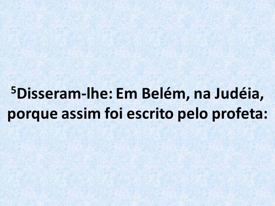 5 Disseram-lhe: Em Belém, na Judéia, porque assim foi escrito pelo profeta: