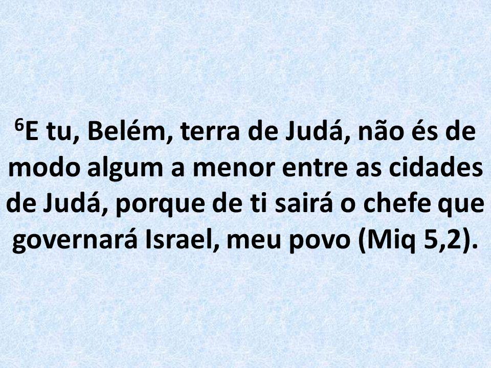 6 E tu, Belém, terra de Judá, não és de modo algum a menor entre as cidades de Judá, porque de ti sairá o chefe que governará Israel, meu povo (Miq 5,2).