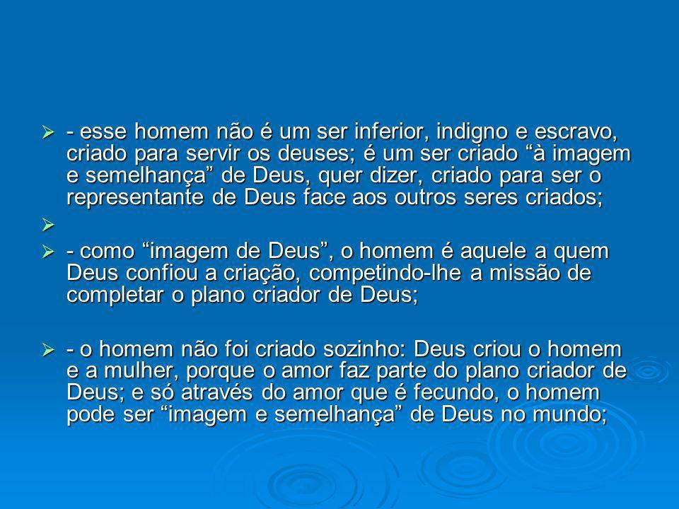 - esse homem não é um ser inferior, indigno e escravo, criado para servir os deuses; é um ser criado à imagem e semelhança de Deus, quer dizer, criado para ser o representante de Deus face aos outros seres criados; - esse homem não é um ser inferior, indigno e escravo, criado para servir os deuses; é um ser criado à imagem e semelhança de Deus, quer dizer, criado para ser o representante de Deus face aos outros seres criados; - como imagem de Deus, o homem é aquele a quem Deus confiou a criação, competindo-lhe a missão de completar o plano criador de Deus; - como imagem de Deus, o homem é aquele a quem Deus confiou a criação, competindo-lhe a missão de completar o plano criador de Deus; - o homem não foi criado sozinho: Deus criou o homem e a mulher, porque o amor faz parte do plano criador de Deus; e só através do amor que é fecundo, o homem pode ser imagem e semelhança de Deus no mundo; - o homem não foi criado sozinho: Deus criou o homem e a mulher, porque o amor faz parte do plano criador de Deus; e só através do amor que é fecundo, o homem pode ser imagem e semelhança de Deus no mundo;