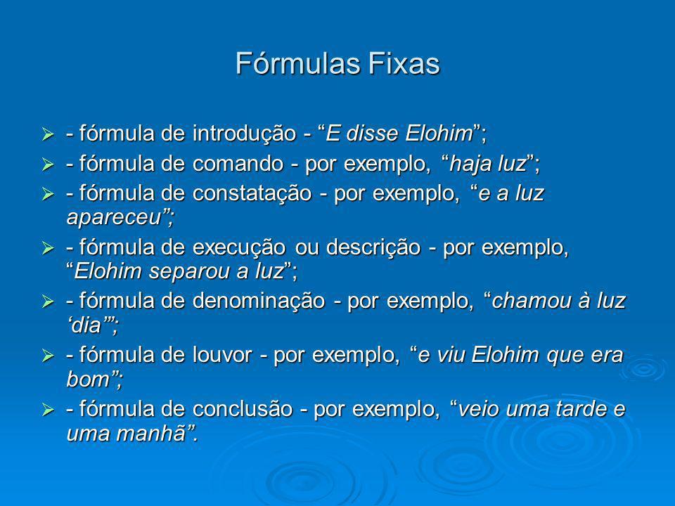 Fórmulas Fixas - fórmula de introdução - E disse Elohim; - fórmula de introdução - E disse Elohim; - fórmula de comando - por exemplo, haja luz; - fórmula de comando - por exemplo, haja luz; - fórmula de constatação - por exemplo, e a luz apareceu; - fórmula de constatação - por exemplo, e a luz apareceu; - fórmula de execução ou descrição - por exemplo,Elohim separou a luz; - fórmula de execução ou descrição - por exemplo,Elohim separou a luz; - fórmula de denominação - por exemplo, chamou à luz dia; - fórmula de denominação - por exemplo, chamou à luz dia; - fórmula de louvor - por exemplo, e viu Elohim que era bom; - fórmula de louvor - por exemplo, e viu Elohim que era bom; - fórmula de conclusão - por exemplo, veio uma tarde e uma manhã.