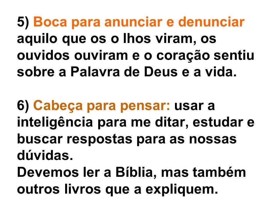 5) Boca para anunciar e denunciar aquilo que os o lhos viram, os ouvidos ouviram e o coração sentiu sobre a Palavra de Deus e a vida. 6) Cabeça para p