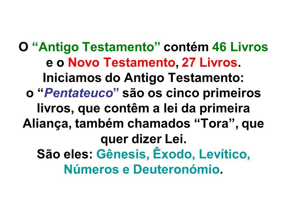 O Antigo Testamento contém 46 Livros e o Novo Testamento, 27 Livros. Iniciamos do Antigo Testamento: o Pentateuco são os cinco primeiros livros, que c