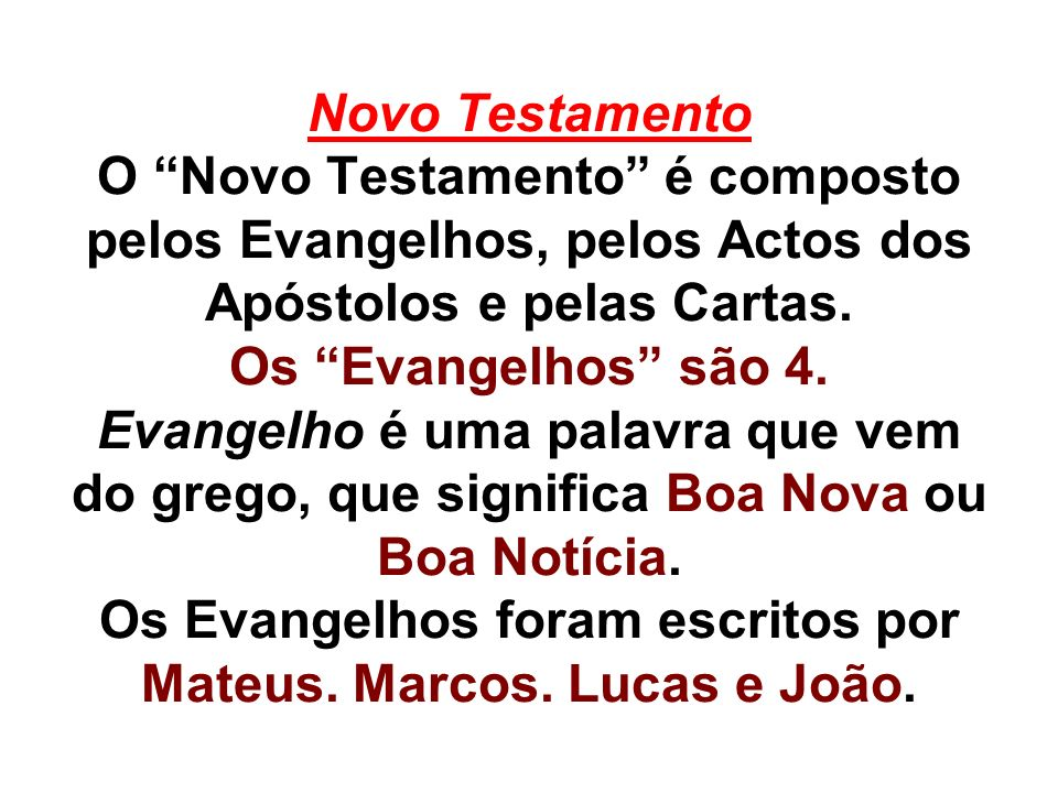 Novo Testamento O Novo Testamento é composto pelos Evangelhos, pelos Actos dos Apóstolos e pelas Cartas. Os Evangelhos são 4. Evangelho é uma palavra