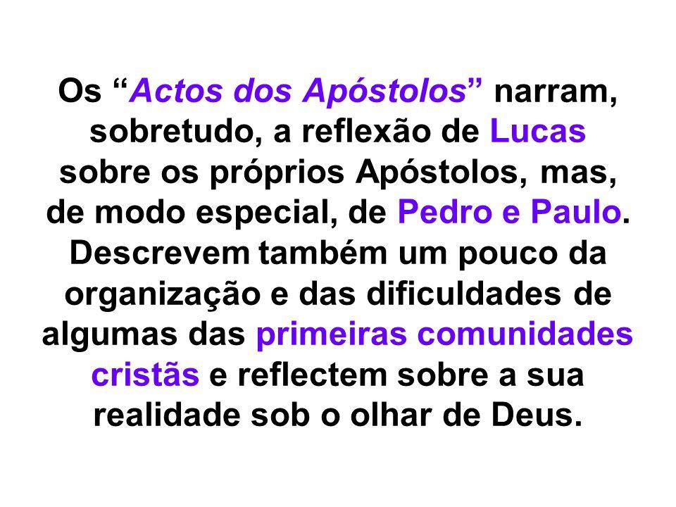 Os Actos dos Apóstolos narram, sobretudo, a reflexão de Lucas sobre os próprios Apóstolos, mas, de modo especial, de Pedro e Paulo. Descrevem também u