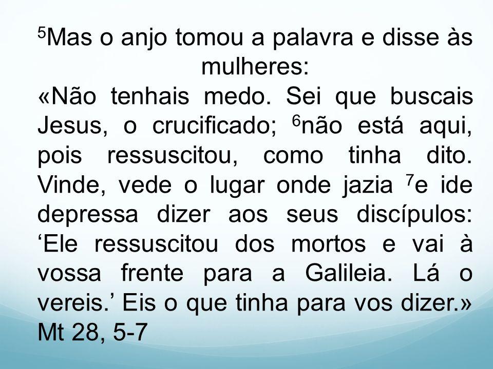 5 Mas o anjo tomou a palavra e disse às mulheres: «Não tenhais medo. Sei que buscais Jesus, o crucificado; 6 não está aqui, pois ressuscitou, como tin