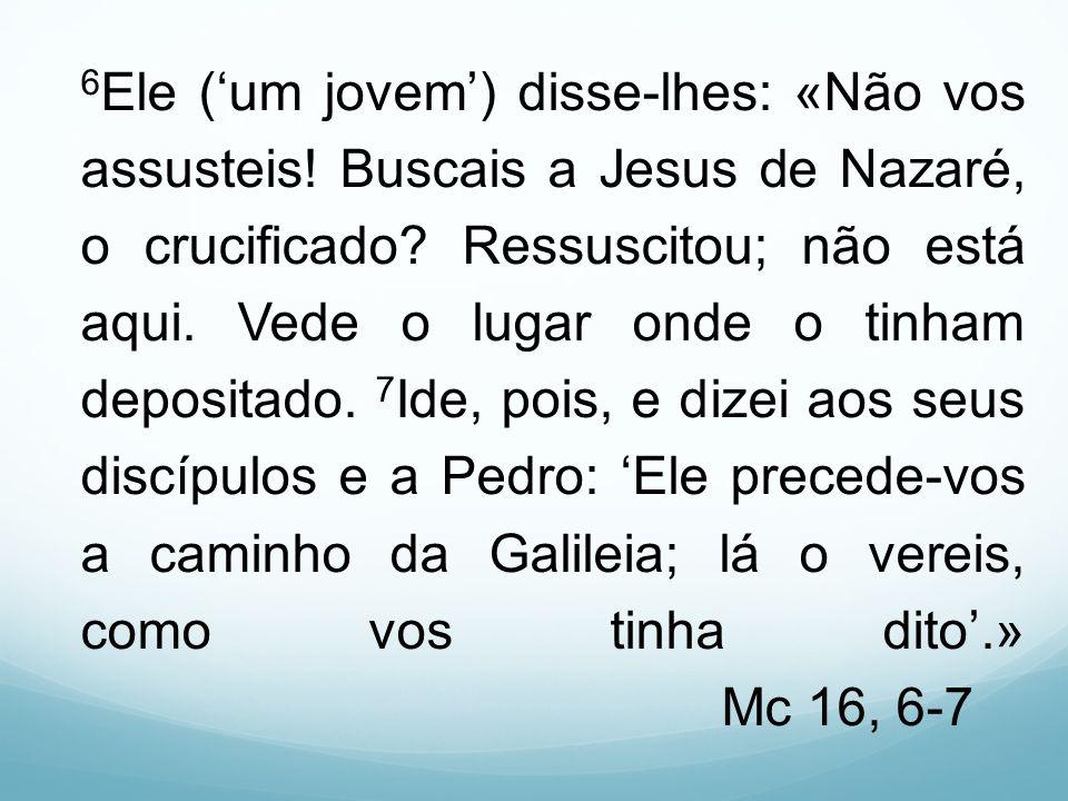 6 Ele (um jovem) disse-lhes: «Não vos assusteis! Buscais a Jesus de Nazaré, o crucificado? Ressuscitou; não está aqui. Vede o lugar onde o tinham depo