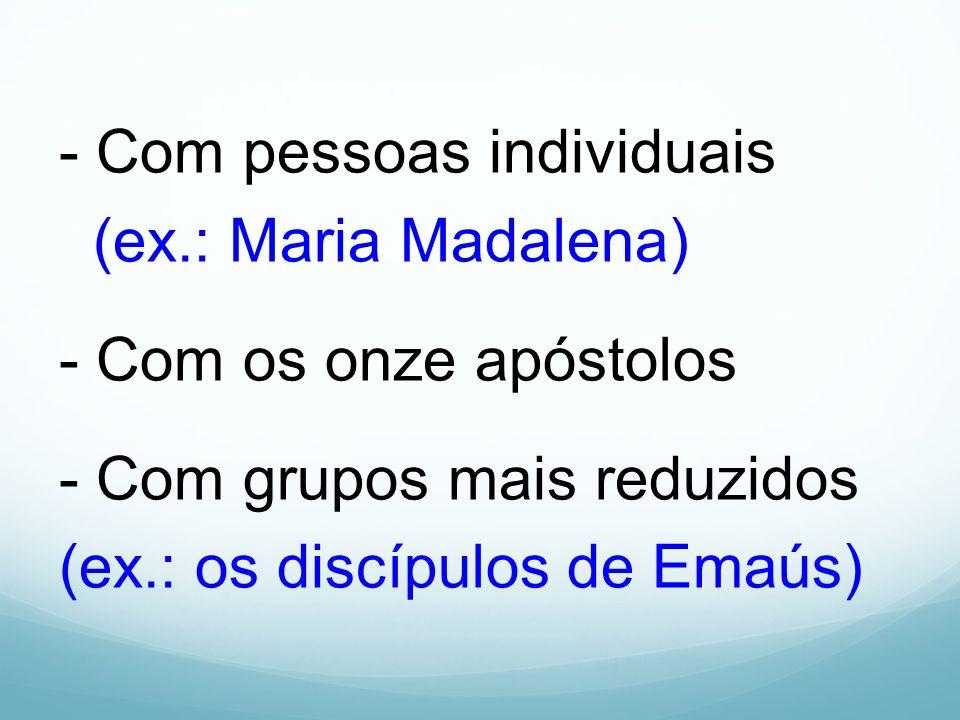 - Com pessoas individuais (ex.: Maria Madalena) - Com os onze apóstolos - Com grupos mais reduzidos (ex.: os discípulos de Emaús)