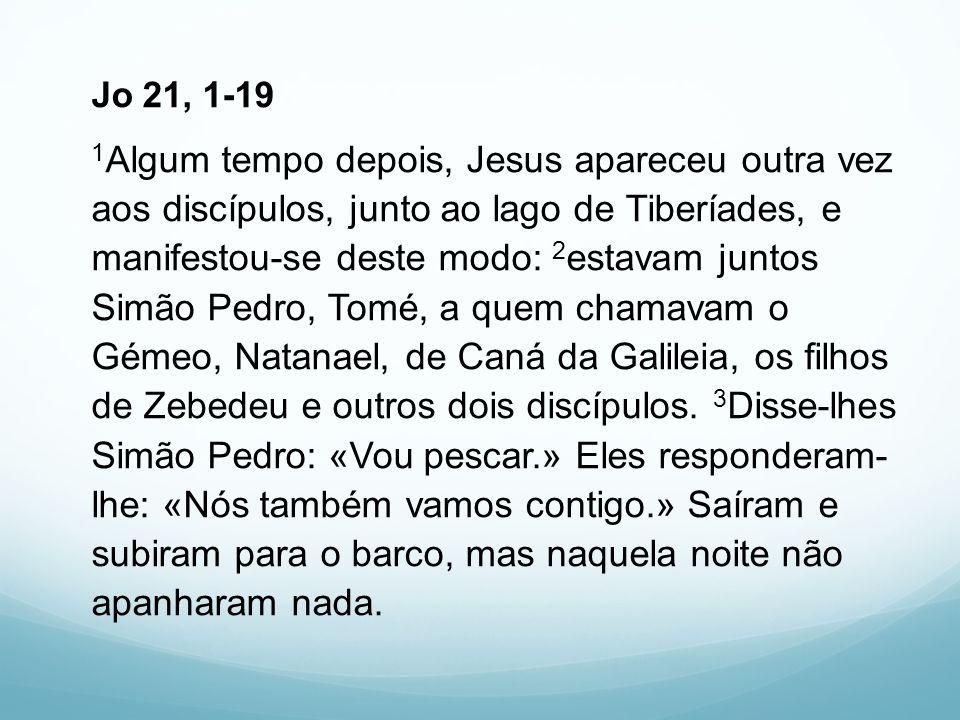 Jo 21, 1-19 1 Algum tempo depois, Jesus apareceu outra vez aos discípulos, junto ao lago de Tiberíades, e manifestou-se deste modo: 2 estavam juntos S