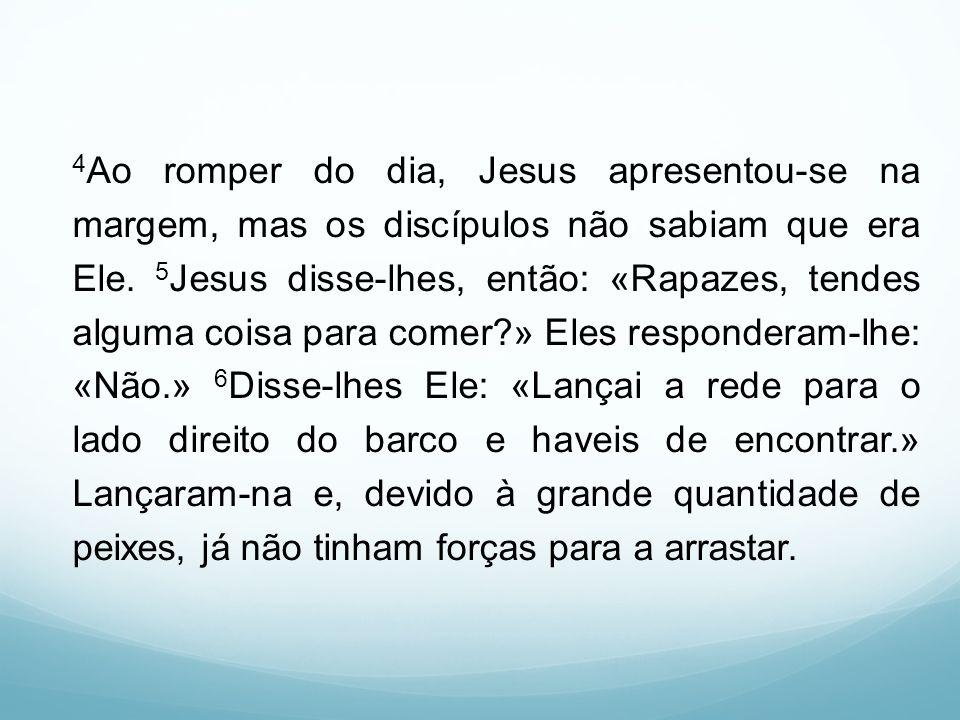 4 Ao romper do dia, Jesus apresentou-se na margem, mas os discípulos não sabiam que era Ele. 5 Jesus disse-lhes, então: «Rapazes, tendes alguma coisa