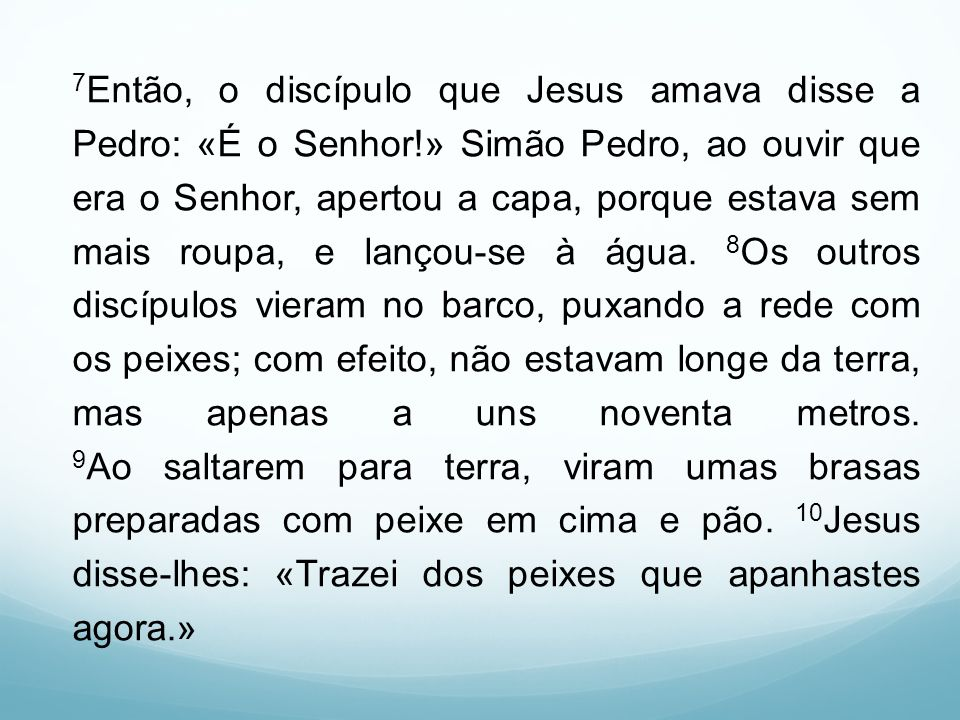 7 Então, o discípulo que Jesus amava disse a Pedro: «É o Senhor!» Simão Pedro, ao ouvir que era o Senhor, apertou a capa, porque estava sem mais roupa