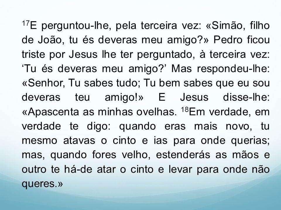 17 E perguntou-lhe, pela terceira vez: «Simão, filho de João, tu és deveras meu amigo?» Pedro ficou triste por Jesus lhe ter perguntado, à terceira ve