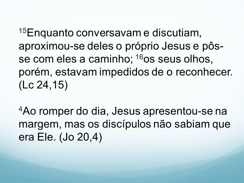 15 Enquanto conversavam e discutiam, aproximou-se deles o próprio Jesus e pôs- se com eles a caminho; 16 os seus olhos, porém, estavam impedidos de o